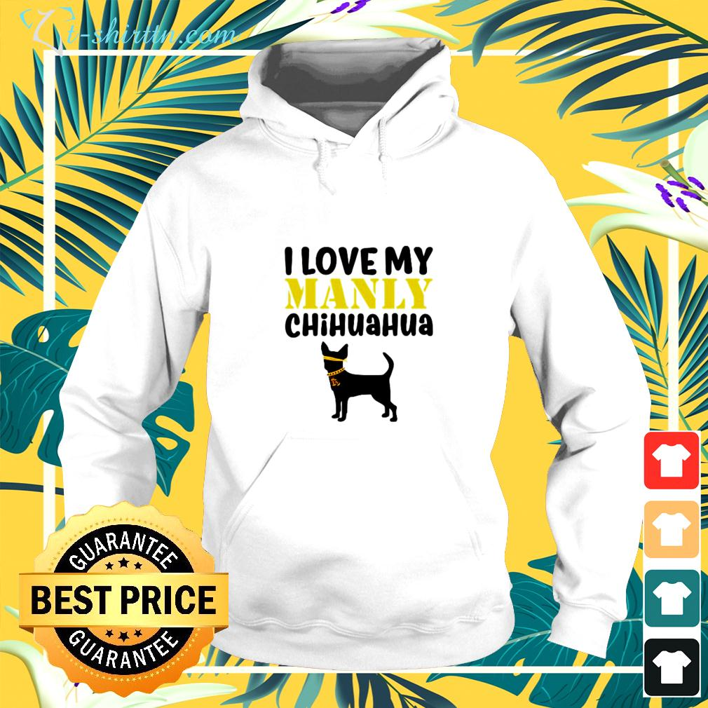 I love my manly Chihuahua hoodie