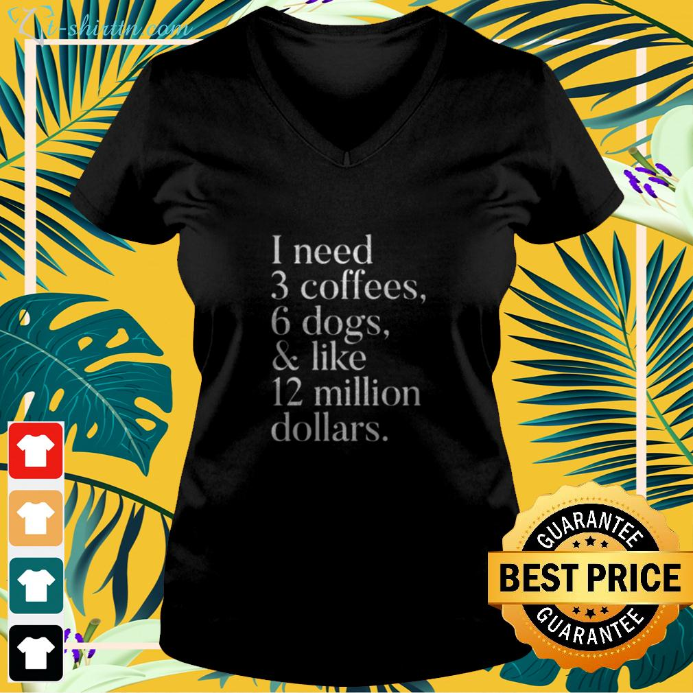 I need 3 coffees 6 dogs and like 12 million dollars v-neck t-shirt