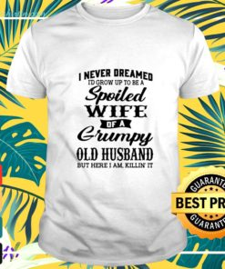 I Never Dreamed Id Grow Up To Be A Spoiled Wife Of A Grumpy Old Husband But Here I Am Killin It t-shirt