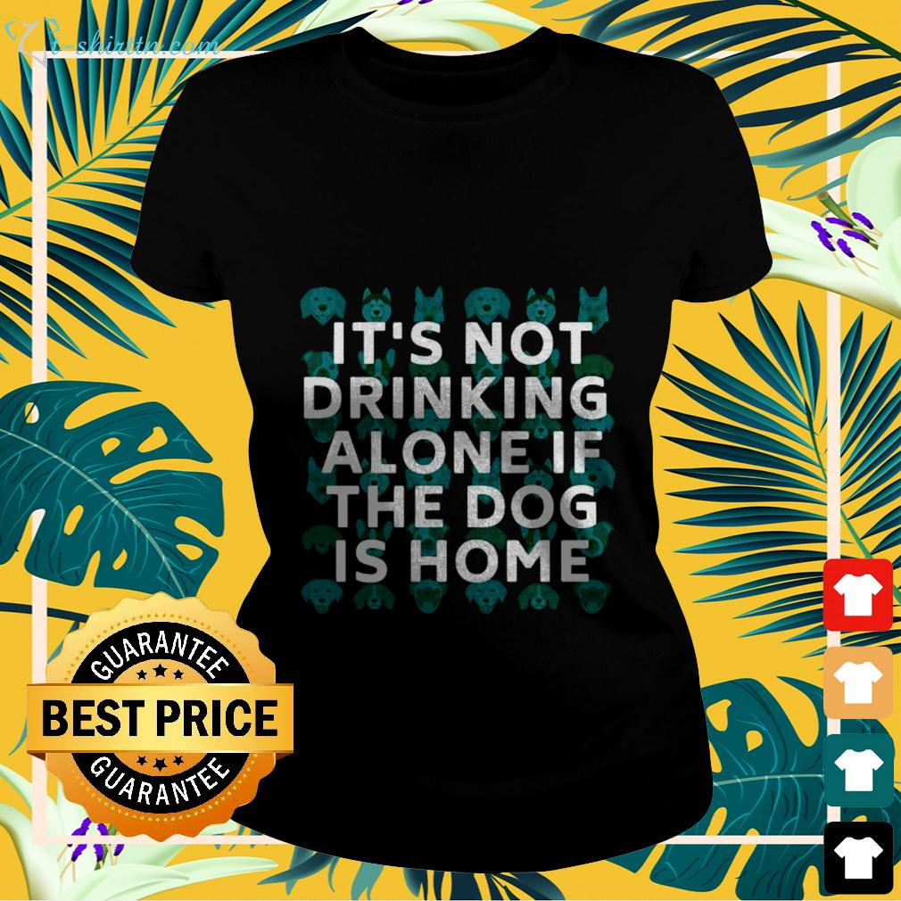 It's not drinking alone if the dog is home ladies-tee