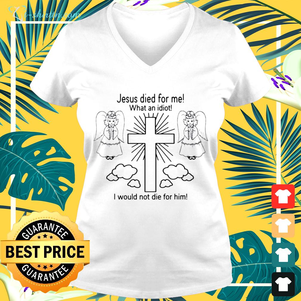 Jesus died for me what an idiot I would not die for him v-neck t-shirt