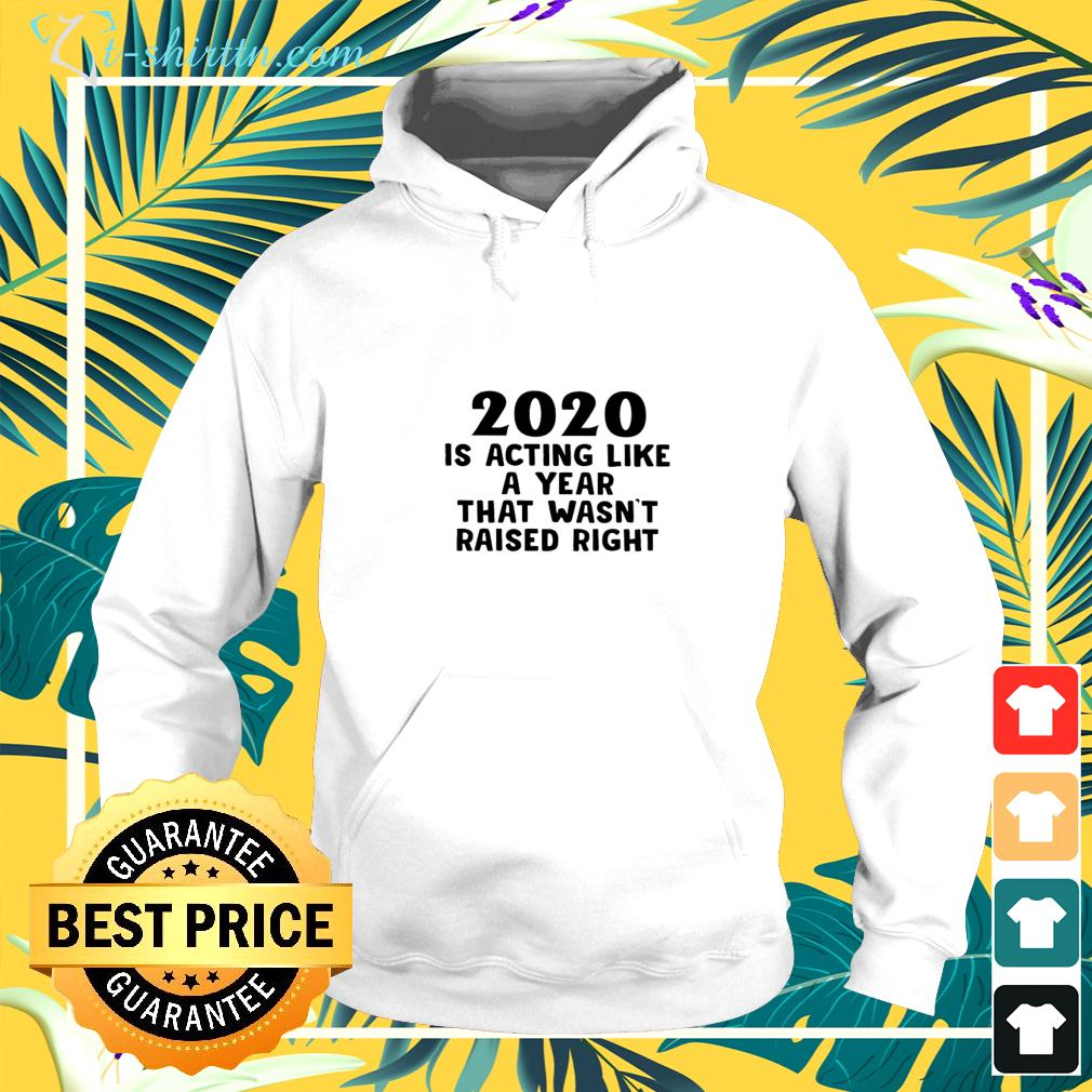 2020 is acting like a year that wasn't raised right hoodie