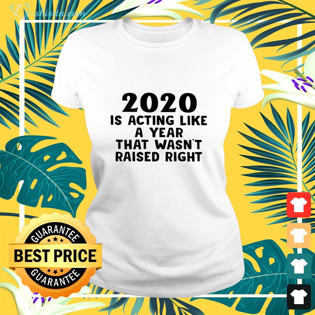 2020 is acting like a year that wasn't raised right ladies-tee