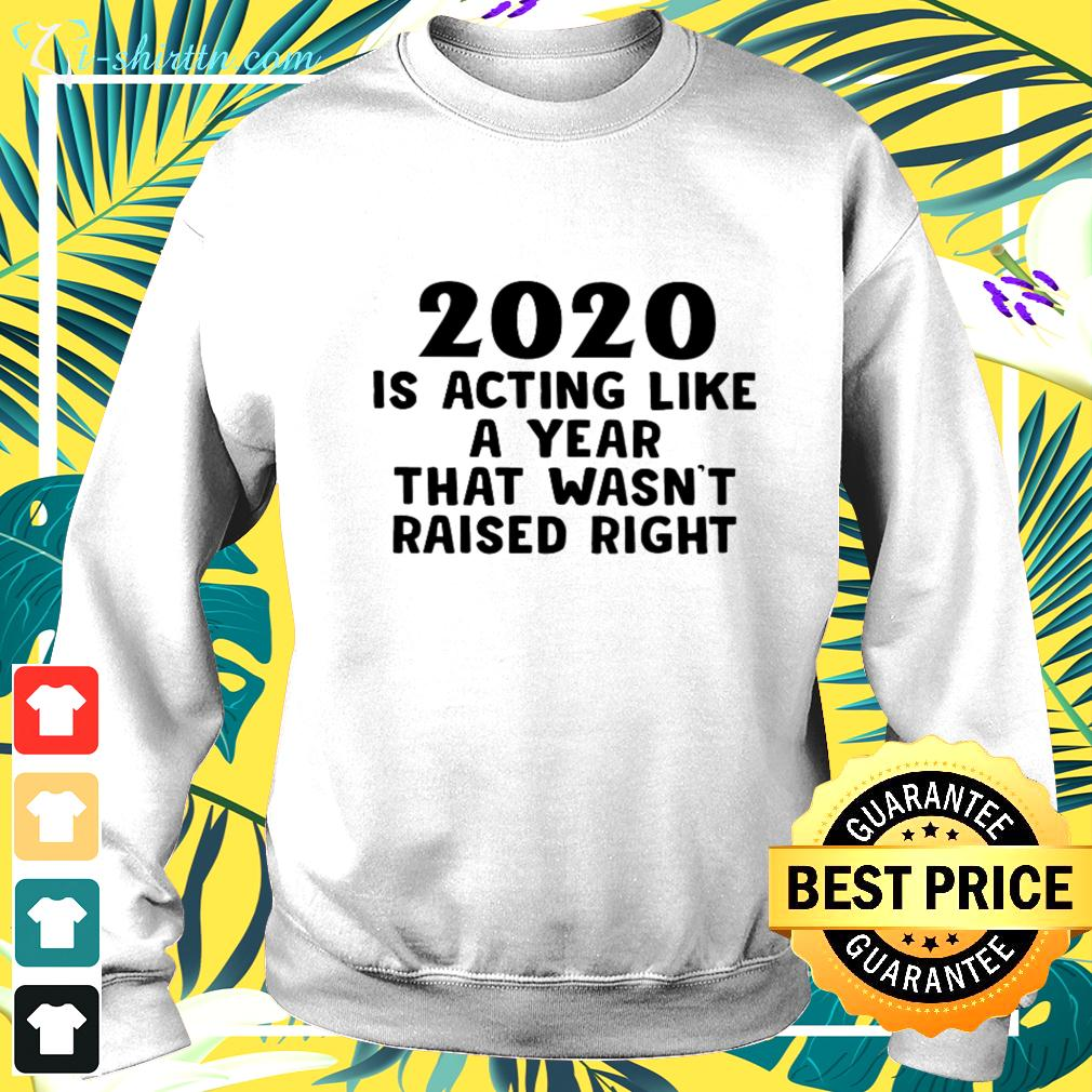 2020 is acting like a year that wasn't raised right sweater