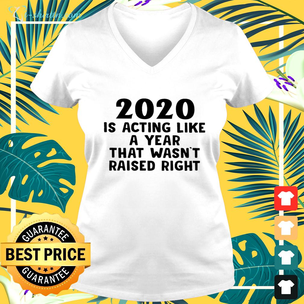 2020 is acting like a year that wasn't raised right v-neck t-shirt