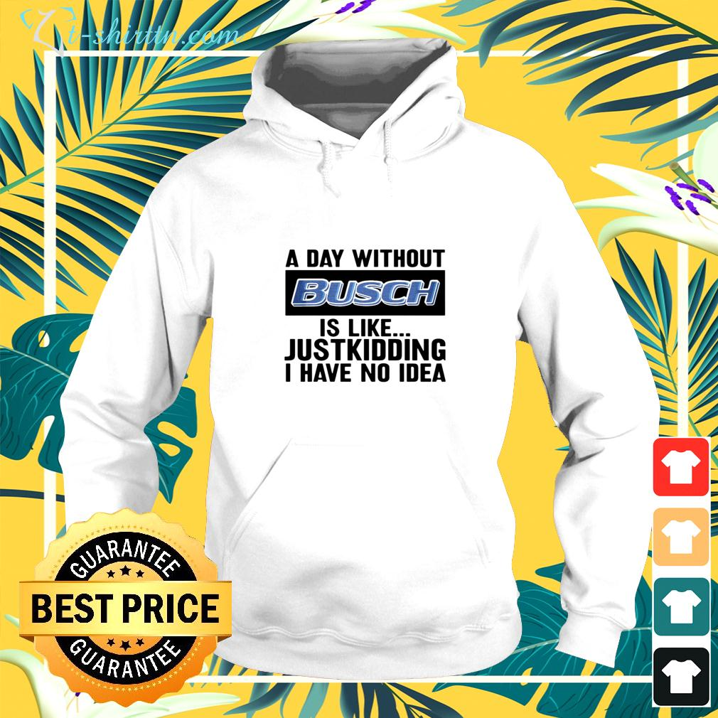 A day without Busch is like justkidding I have no idea hoodie