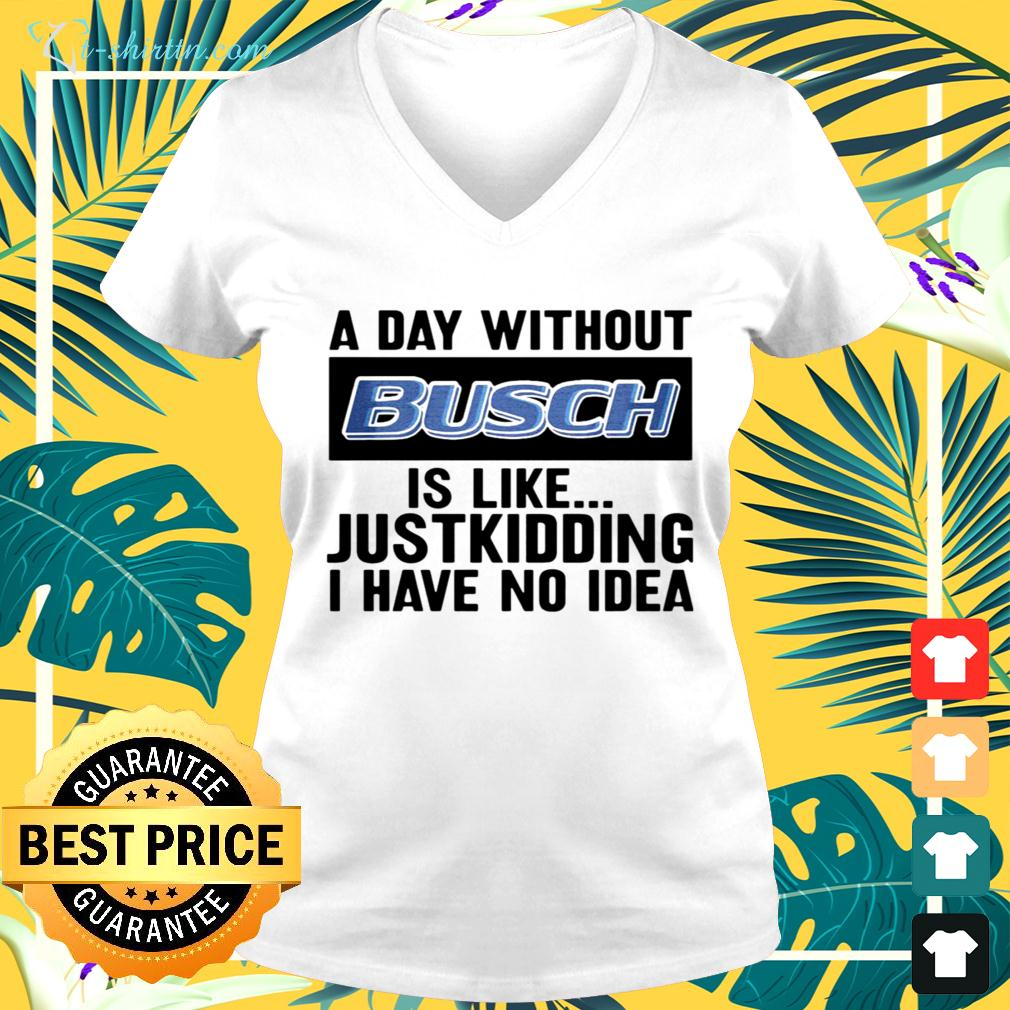 A day without Busch is like justkidding I have no idea v-neck t-shirt