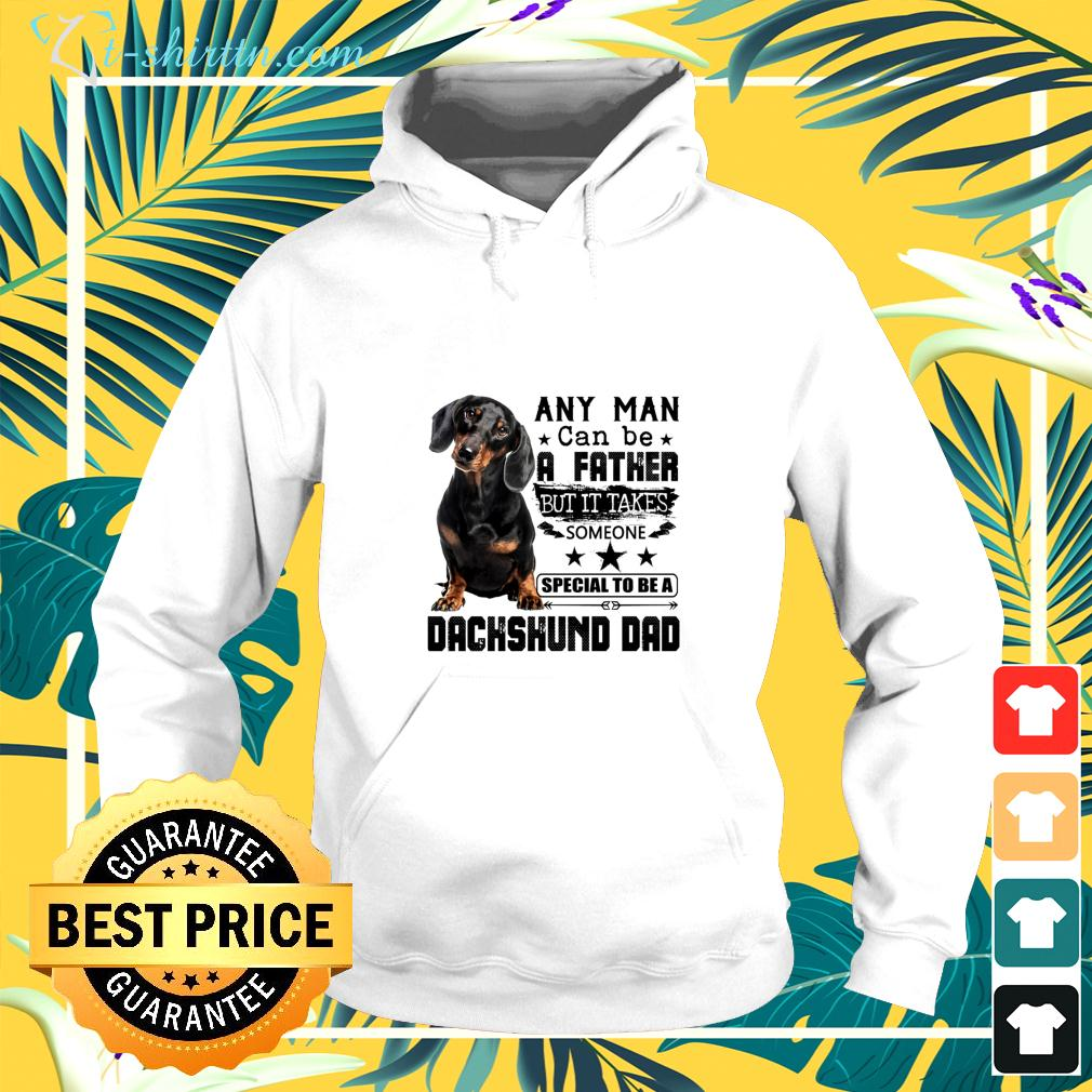 Any man can be a father but it takes someone special to be a Dachshund dad hoodie