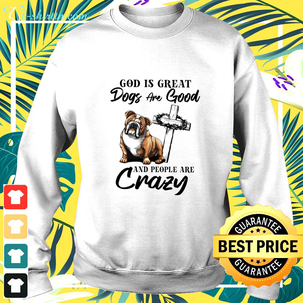 Bulldog God is great dogs are good and people are crazy sweater