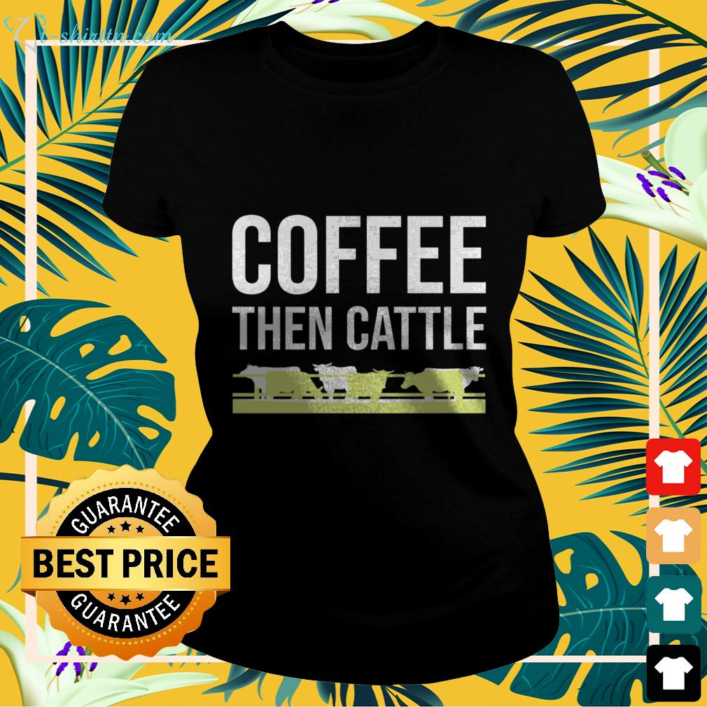 Coffee then cattle ladies-tee