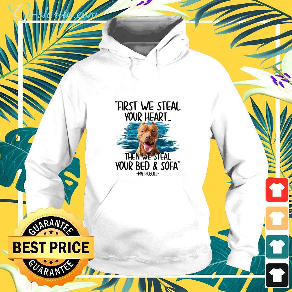 First we steal your heart then we steal your bed and sofa My Pitbull hoodie