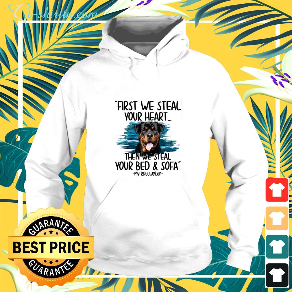 First we steal your heart then we steal your bed and sofa My Rottweiler hoodie