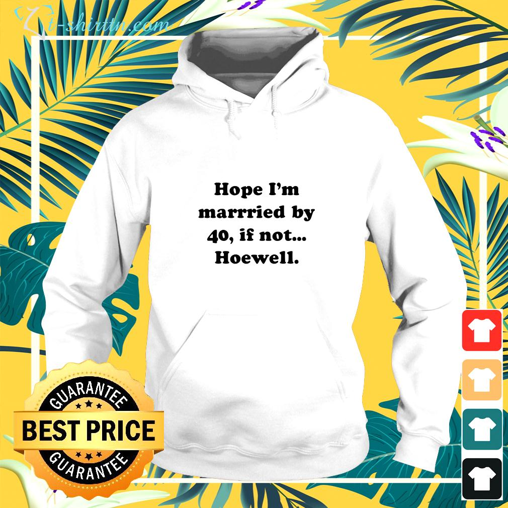 Hope I'm married by 40 if not hoewell hoodie