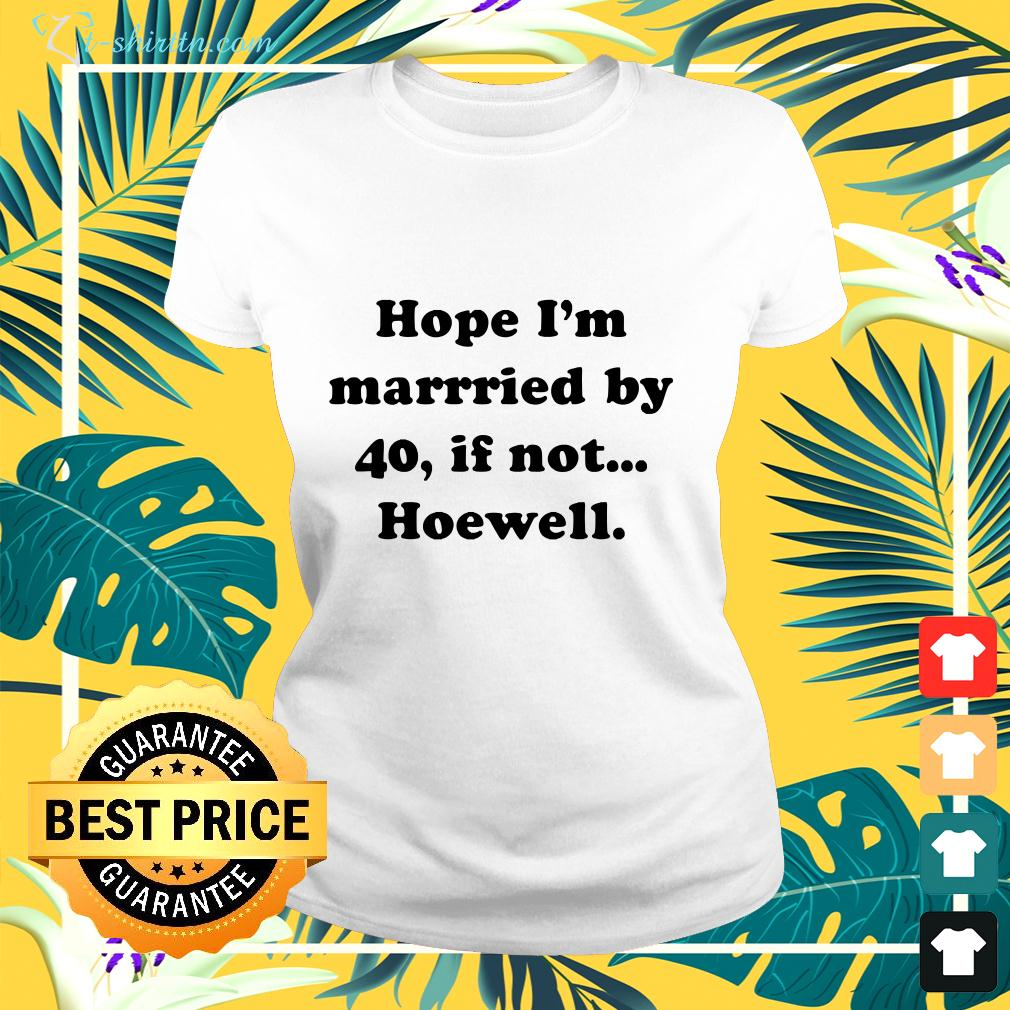 Hope I'm married by 40 if not hoewell ladies-tee