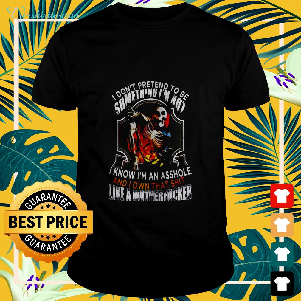 I Don't Pretend To Be Something I'm Not I Know I'm An Asshole And I Own That Shit Like A Motherfucker t-shirt