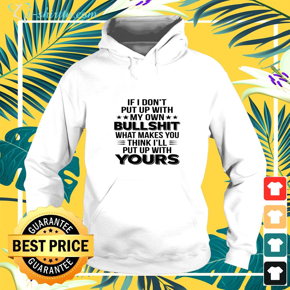 If I don't put up with my own bullshit what makes you think I'll put up with yours hoodie