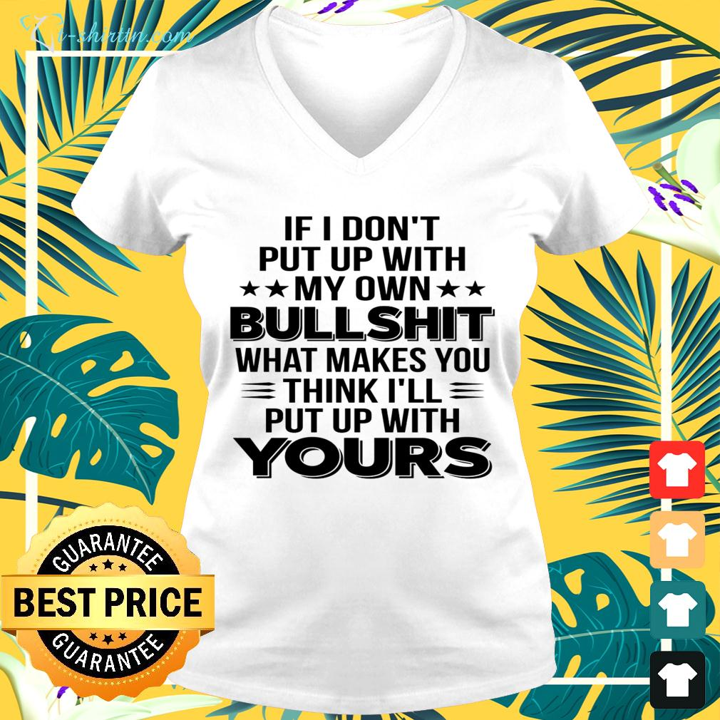 If I don't put up with my own bullshit what makes you think I'll put up with yours v-neck t-shirt