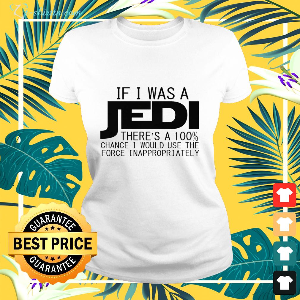 If I was a Jedi there's a 100 chance I would use the force inappropriately ladies-tee