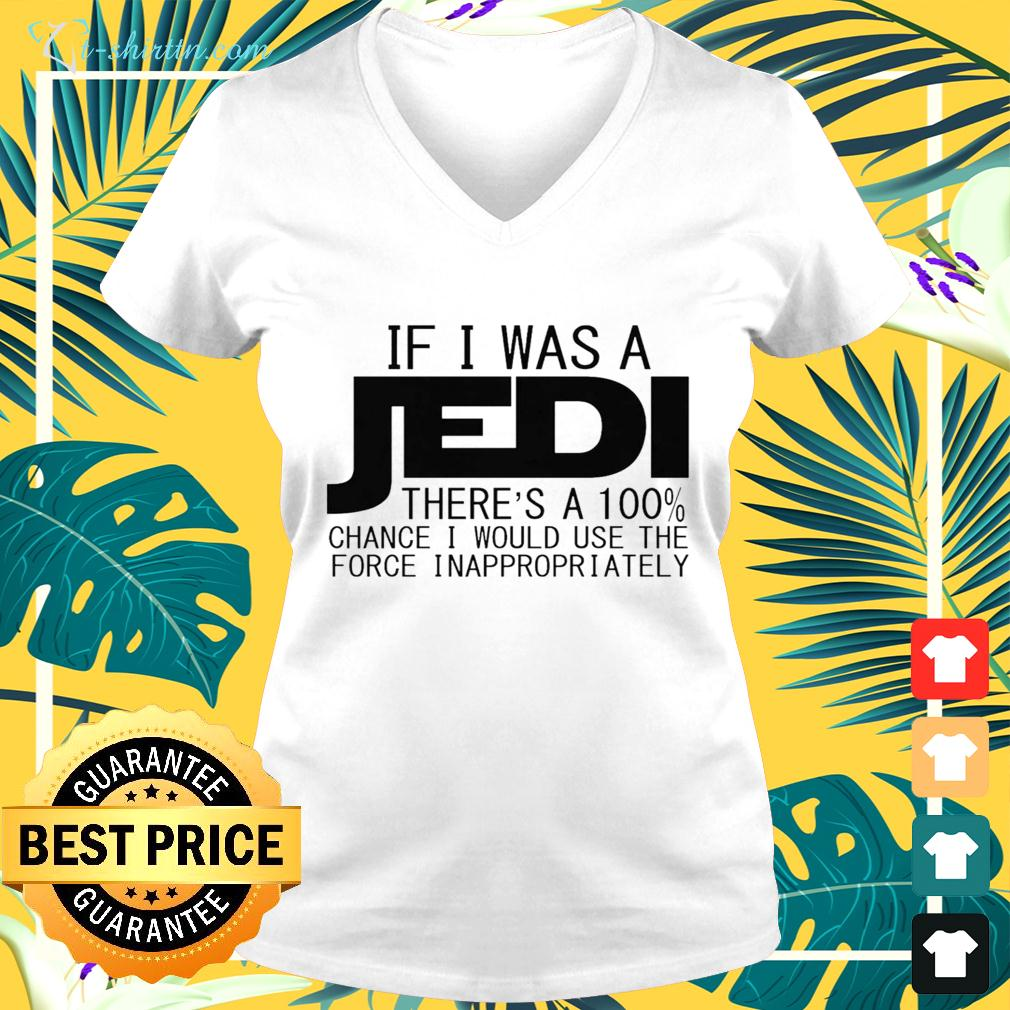 If I was a Jedi there's a 100 chance I would use the force inappropriately v-neck t-shirt