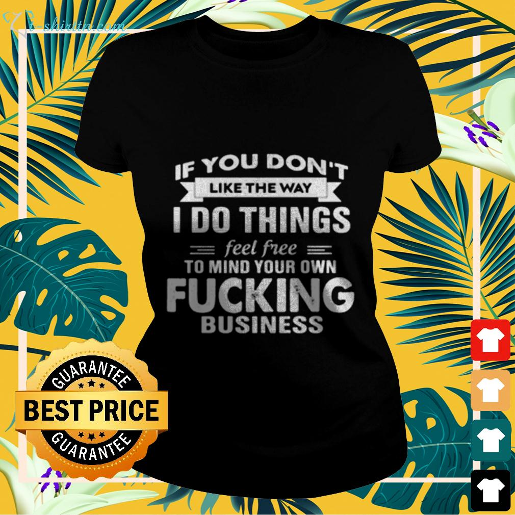If you don't like the way I do things feel free to mind your own fucking business ladies-tee
