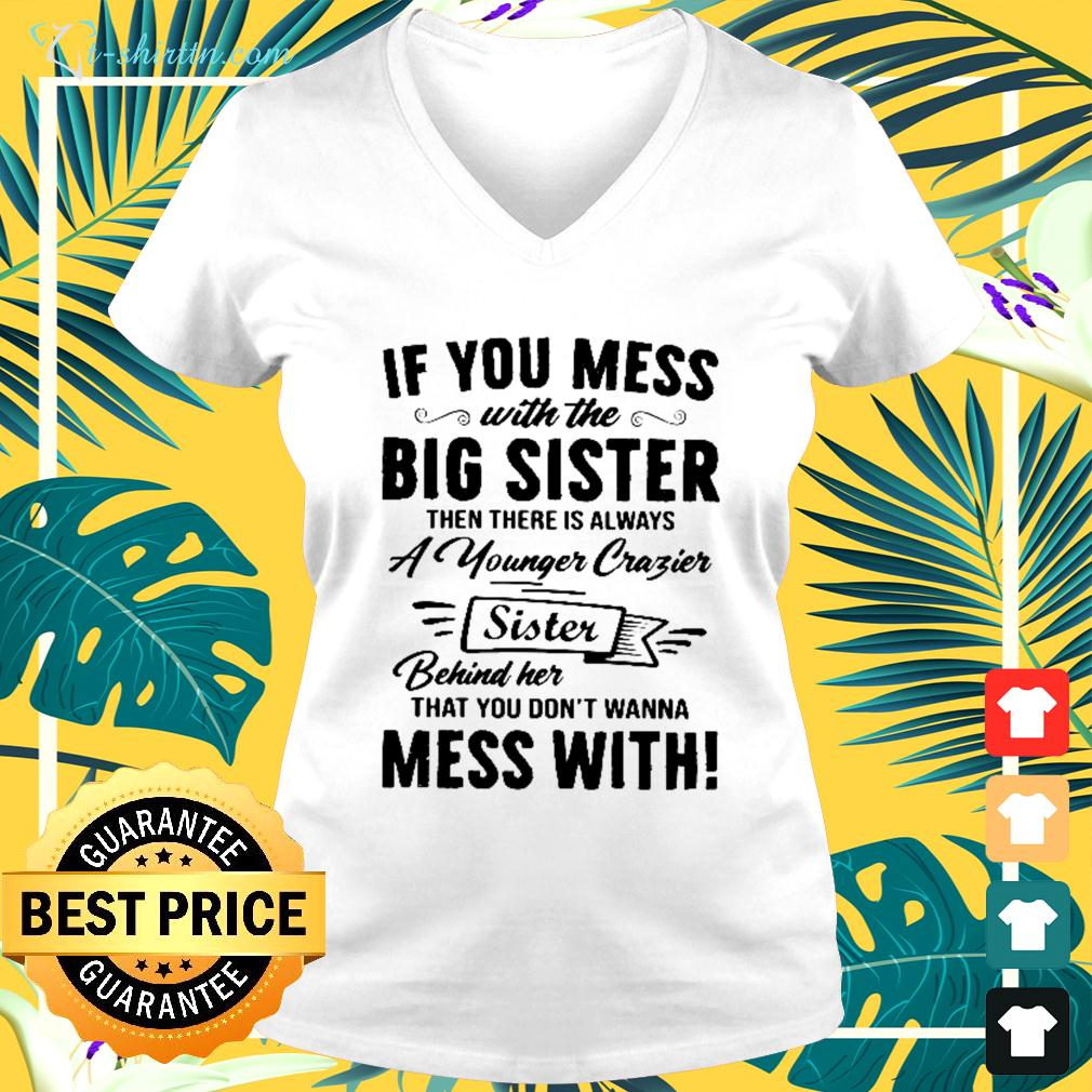 If you mes with the big sister then there is always a younger crazier sister v-neck t-shirt