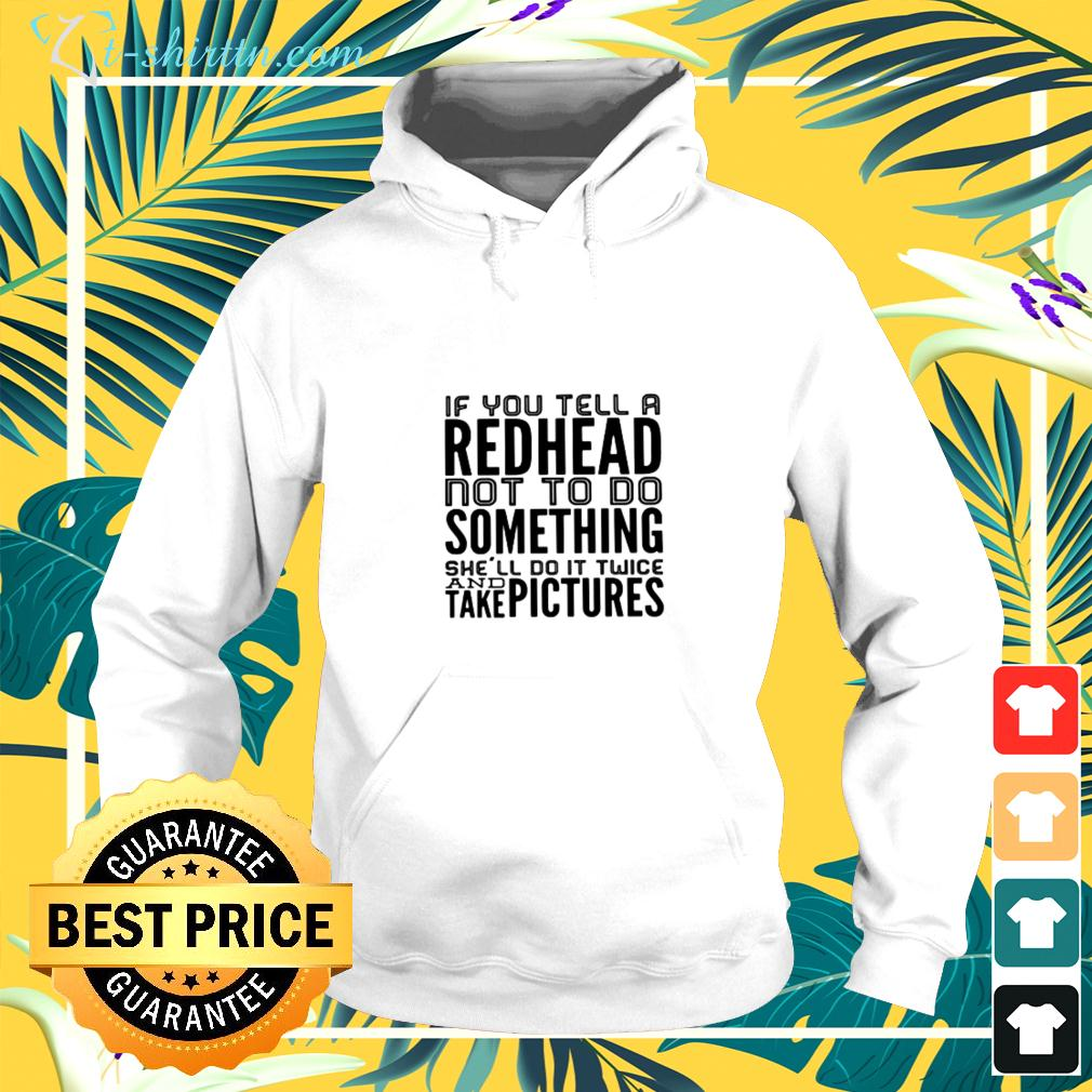 If you tell a redhead not to do something she'll do it twice and take pictures hoodie