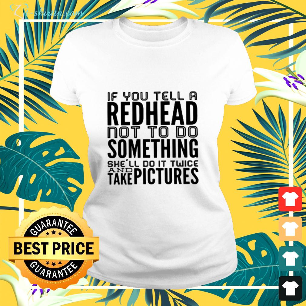If you tell a redhead not to do something she'll do it twice and take pictures ladies-tee