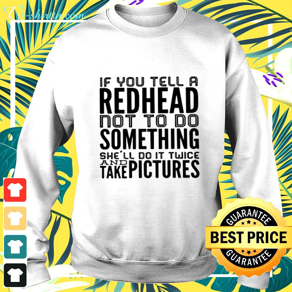 If you tell a redhead not to do something she'll do it twice and take pictures sweater