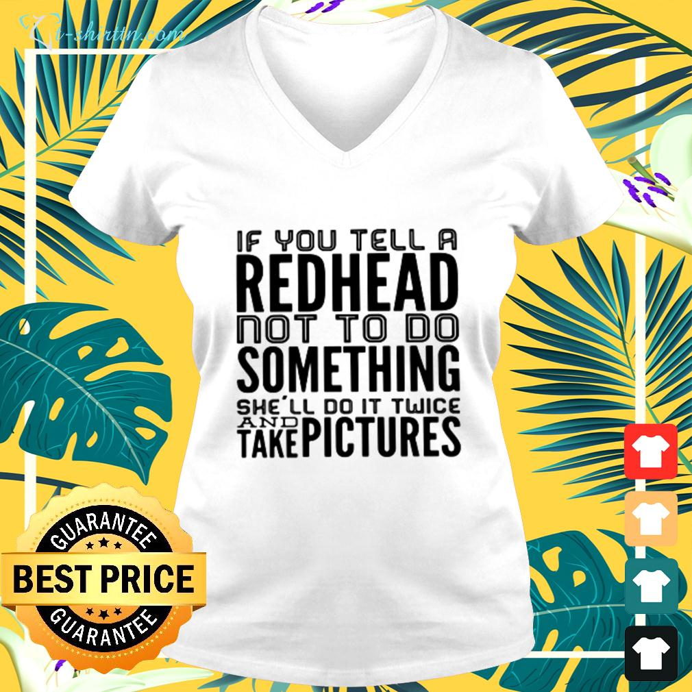 If you tell a redhead not to do something she'll do it twice and take pictures v-neck t-shirt