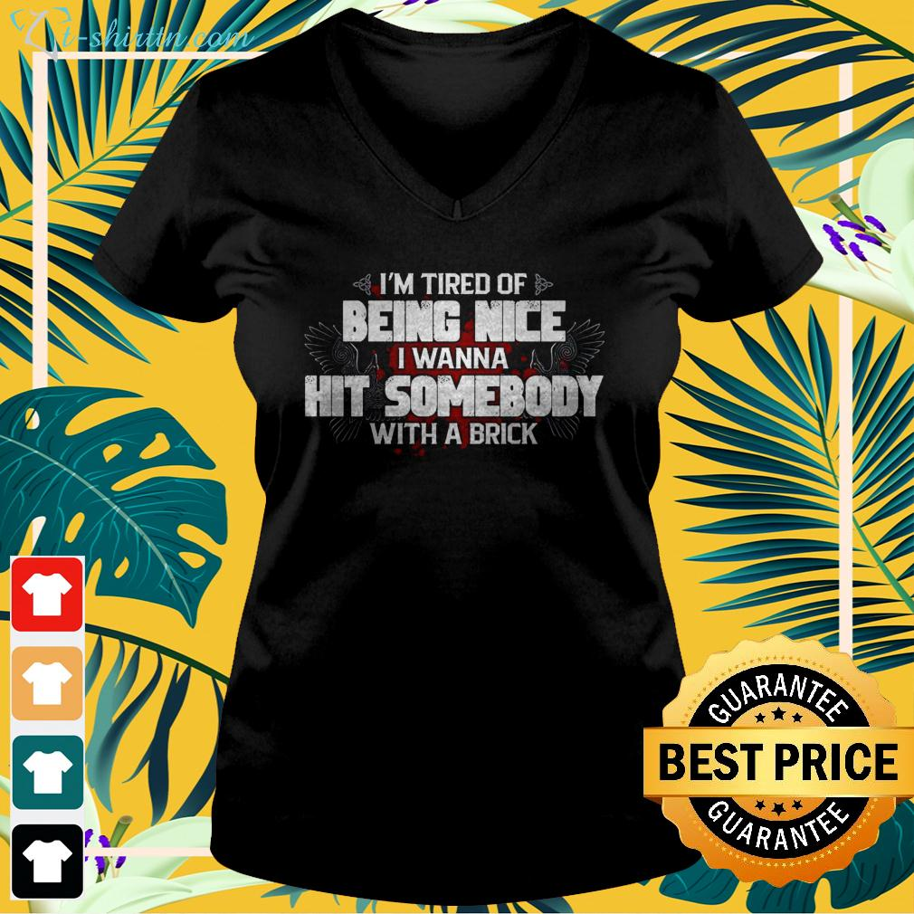 I'm tired of being nice I wanna hit somebody with a brick v-neck t-shirt