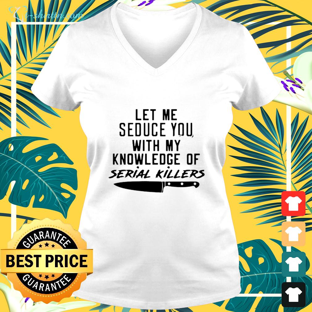 Let Me Seduce You With My Knowledge Of Serial Killers v-neck t-shirt