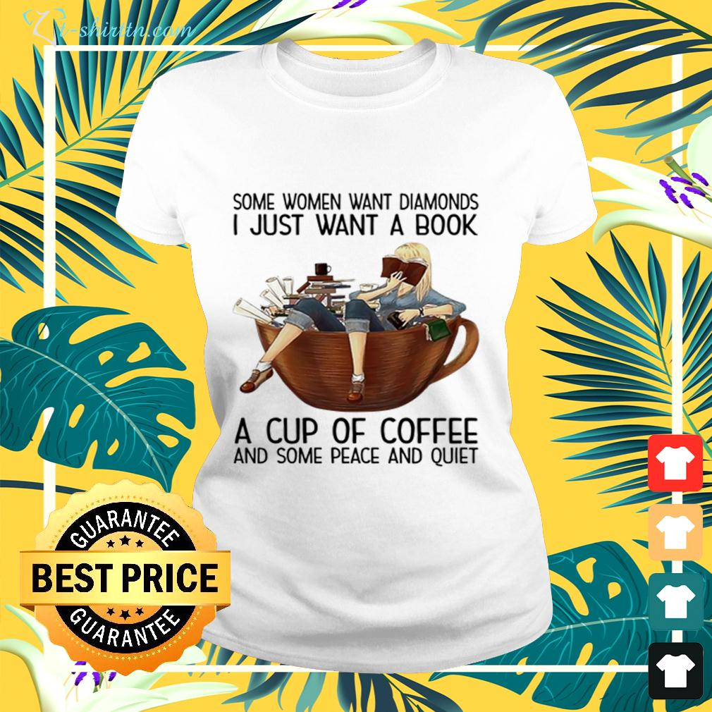 Some women want diamonds i just want a book a cup of coffee and some peace and quiet ladies-tee