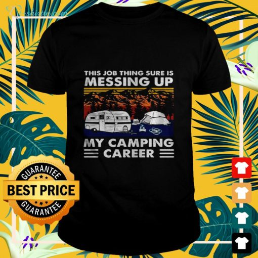 This job thing sure is messing up my camping career vintage t-shirt