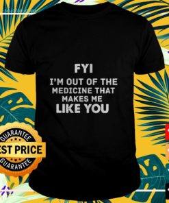 FYI I'm out of the medicine that makes me like you t-shirt
