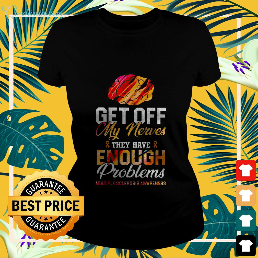 Get off my nerves they have enough problems multiple sclerosis awareness ladies-tee
