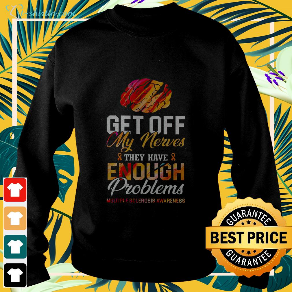 Get off my nerves they have enough problems multiple sclerosis awareness sweater