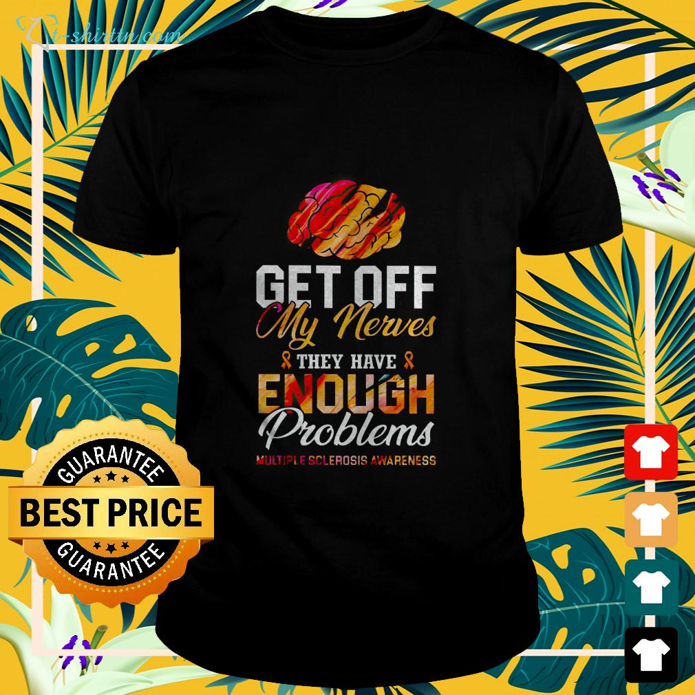 Get off my nerves they have enough problems multiple sclerosis awareness t-shirt