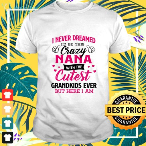I never dreamed I'd be this crazy Nana with the cutest grandkids ever but here I am t-shirt