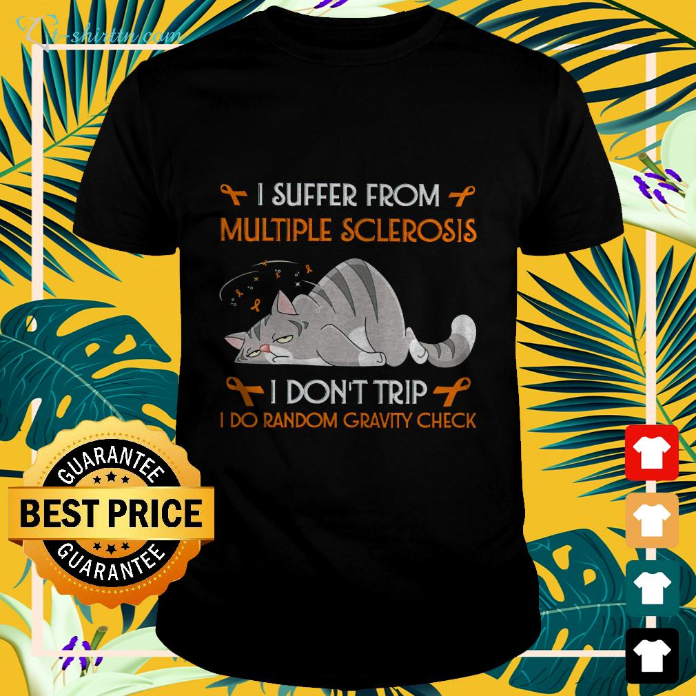 I suffer from multiple sclerosis I don't trip I do random gravity check cat t-shirt