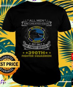 All men are created equal but only the finest served in 390th fighter squadron t-shirt