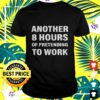 another 8 hours of pretending to work t shirt