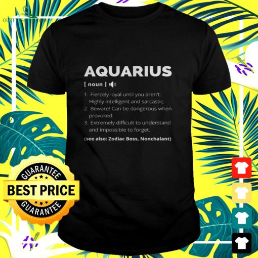 aquarius fiercely loyal until you arent highly intelligent and sarcastic t shirt