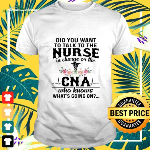 did you want ti talk to the nurse in charge of the cna who knows whats going on t shirt