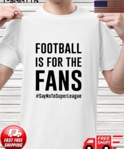 Football is for the fans say no to super league t-shirt