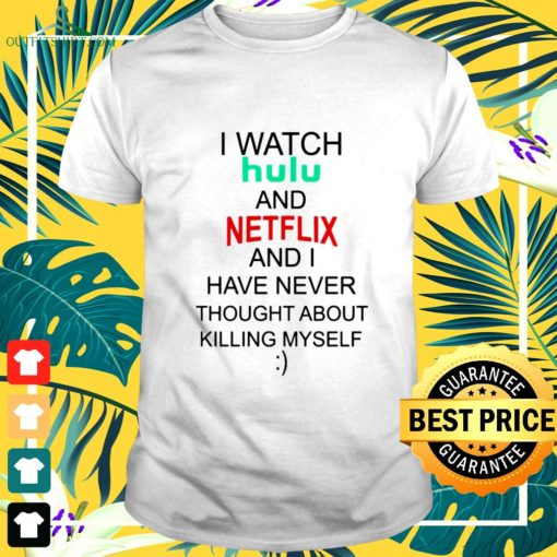 i watch hulu and netflix and i have never thought sbout killing myself t shirt