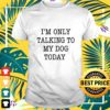im only talking to my dog today t shirt