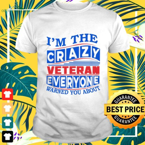 im the crazy veteran everyone warned you about t shirt