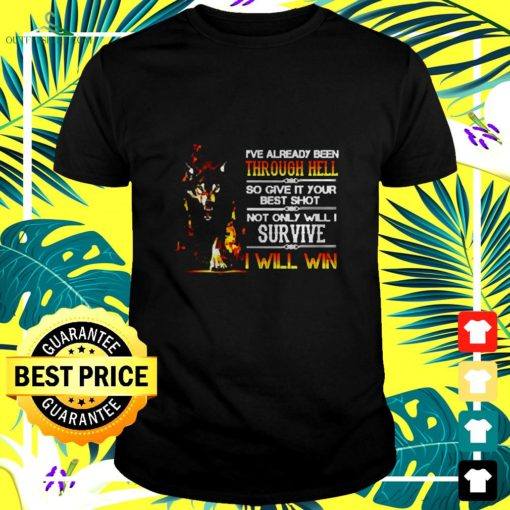 ive already been through hell so give it your best shot not only will i survive i will win t shirt