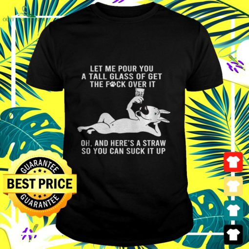 let me pour you a tall glass of get the fuck over it oh and heres a straw bull terrier t shirt