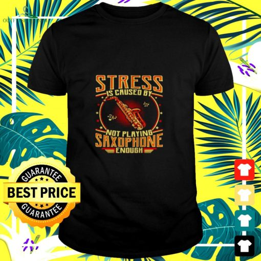 stress is caused by not playing saxophone enough t shirt